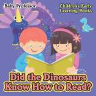 Did the Dinosaurs Know How to Read? - Children's Early Learning Books Cover Image