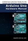 Arduino Uno Hardware Manual: A Reference and User Guide for the Arduino Uno Hardware and Firmware Cover Image