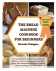 The Bread Machine Cookbook for Beginner: A Complete Easy-To-Follow Guide to Fast and Delicious Recipes for Homemade Bread: Buns, Loaves, Pizza Dough a Cover Image