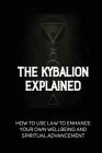 The Kybalion Explained: How To Use Law To Enhance Your Own Wellbeing And Spiritual Advancement: Esoteric Nature Meaning Cover Image