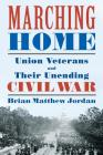 Marching Home: Union Veterans and Their Unending Civil War Cover Image