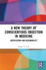 A New Theory of Conscientious Objection in Medicine: Justification and Reasonability (Routledge Annals of Bioethics) Cover Image