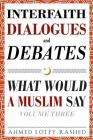 Interfaith Dialogues and Debates: What Would a Muslim Say Volume 3 Cover Image