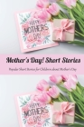 Mother's Day! Short Stories: Popular Short Stories for Children about Mother's Day: Happy Mother's Day, Gift for Mom, Mother and Daughter, Mother's Cover Image
