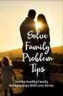 Solve Family Problem Tips: Having Healthy Family Relationships With Less Stress: Ways Of Coping With Family Crisis Cover Image