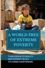 A World Free Of Extreme Poverty: Turn Dream To Reality, End Poverty In All Its Forms Everywhere: Myths And Beliefs Around Poverty Cover Image