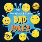 170+ Ridiculously Funny Dad Jokes: Hilarious & Silly Dad Jokes - So Terrible, Only Dads Could Tell Them and Laugh Out Loud! (Funny Gift With Colorful Cover Image