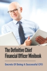 The Definitive Chief Financial Officer Minibook: Secrets Of Being A Successful CFO: Tips To Succeed As A Cfo Cover Image