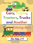 Cars, Trains, Tractors, Trucks and Another: Coloring Book for Kids 2-4-Toddler Coloring Book - Car Coloring Book for Kids Boys and Gilrs -Trucks Color Cover Image