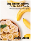 Easy Banana Cookbook For The Whole Family: Over 120 Quick and Tasty Homemade Recipes for Beginners to Celebrate the Beauty of Banana in All its Delici Cover Image