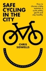 Safe Cycling in the City: How to choose a bike, maintain it, cycle safely, get fit and stay healthy Cover Image