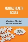 Mental Health Issues: What Are Mental Health Problems?: Types Of Mental Health Issues Cover Image