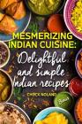 Mesmerizing Indian Cuisine: Delightful and Simple Indian Recipes Cover Image