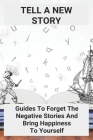 Tell A New Story: Guides To Forget The Negative Stories And Bring Happiness To Yourself: Negativity Synonym Cover Image