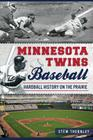 Minnesota Twins Baseball: Hardball History on the Prairie (Sports History) Cover Image