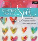 Painting for the Soul: Soothe your soul, expand your imagination, and paint your way to colorful, creative expression Cover Image