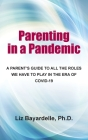 Parenting in a Pandemic: A Parent's Guide to All the Roles We Have to Play in the Era of Covid-19 Cover Image