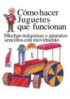 Como Hacer Juguetes Que Funcionan: Muchas Maquinas Y Aparatos Sencillos Con Movimiento Cover Image