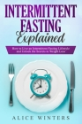 Intermittent Fasting Explained: How to Live an Intermittent Fasting Lifestyle and Unlock the Secrets to Weight Loss. Cover Image
