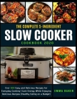 The Complete 5-Ingredient Slow Cooker Cookbook 2020: Over 500 Easy and Delicious Recipes for Everyday Cooking - Gain Energy While Enjoying Delicious R Cover Image
