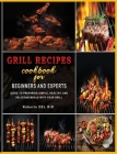 Grill Recipes Cookbook for Beginners and Experts: Guide to Preparing Simple, Healthy, and Delicious Meals with Your Grill Cover Image