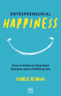 Entrepreneurial Happiness: How to Build an Abundant Business and a Fulfilling Life Cover Image