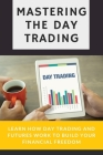 Mastering The Day Trading: Learn How Day Trading And Futures Work To Build Your Financial Freedom.: Day Trading For Beginners Guide Cover Image