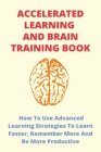 Accelerated Learning And Brain Training Book: How To Use Advanced Learning Strategies To Learn Faster, Remember More And Be More Productive: Books On Cover Image