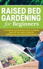 Raised Bed Gardening for Beginners: A Complete and Illustrated Guide to Quickly Learn All You need to Know for Building Your Own Raised Bed Garden Cover Image