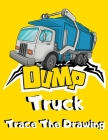 Dump Truck Trace The Drawing: Simple Dumper Truck Tracing Images Activity Book for Kids - Unique Trace Pictures & Color Gift for Children who Loves Cover Image