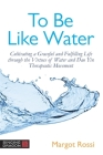 To Be Like Water: Cultivating a Graceful and Fulfilling Life Through the Virtues of Water and DAO Yin Therapeutic Movement Cover Image