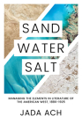 Sand, Water, Salt: Managing the Elements in Literature of the American West, 1880-1925 Cover Image