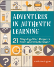 Adventures in Authentic Learning: 21 Step-By-Step Projects from an Edtech Coach Cover Image