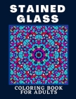Stained Glass Coloring Book For Adults: Creative Designs For Stress Relief And Relaxation For Women And Men Cover Image
