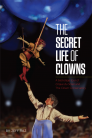 The Secret Life of Clowns: A Backstage Tour of Cirque Du Soleil and the Clown Conservatory Cover Image