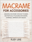 Macrame for Accessories: Amazing Macrame Designs to Make Aesthetically Pleasing Keychains, Earrings, Mirrors with Beads Cover Image