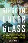 Kingdom Under Glass: A Tale of Obsession, Adventure, and One Man's Quest to Preserve the World's Great Animals Cover Image