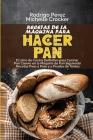 Recetas de La Máquina para Hacer Pan: El Libro de Cocina Definitivo para Cocinar Pan Casero en la Máquina de Pan Siguiendo Recetas Paso a Paso y a Pru Cover Image
