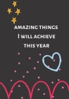 Amazing Things I Will Achieve This Year: New Years Things To Do, Dreams, Goals and Resolutions Cover Image