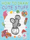 How to Draw Cute Stuff: Step by Step Simple Learn to Draw Books for Kids Cover Image
