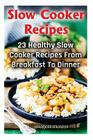 Slow Cooker Recipes: 23 Healthy Slow Cooker Recipes from Breakfast to Dinner: ( Slow Cooker Dump Dinners, Slow Cooker Cookbook, Slow Cooker Cover Image