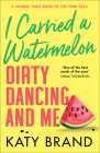 I Carried a Watermelon: Dirty Dancing and Me Cover Image