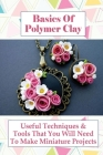 Basics Of Polymer Clay: Useful Techniques & Tools That You Will Need To Make Miniature Projects: Polymer Clay Tutorial Cover Image