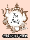 Tea Party Coloring Book: A Collection Of Stress Relieving Designs To Color, Coloring Sheets With Relaxing Tea Illustrations Cover Image