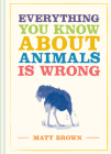 Everything You Know about Animals Is Wrong (Everything You Know Is Wrong) Cover Image