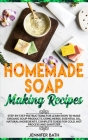 Homemade Soap Making Recipes: A Homemade Guide for Making Body Care Recipes at Home. Learn how to Create Beauty Products for your Face and Body Cover Image
