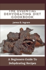 The Essential Dehydrating Diet Cookbook: A Beginners Guide To Dehydrating Recipes Cover Image