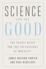 Science and the Good: The Tragic Quest for the Foundations of Morality (Foundational Questions in Science) Cover Image