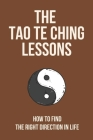 The Tao Te Ching Lessons: How To Find The Right Direction In Life: Life-Changing Secrets Cover Image