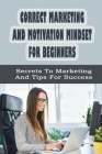 Correct Marketing And Motivation Mindset For Beginners: Secrets To Marketing And Tips For Success: Marketing Tips Cover Image
